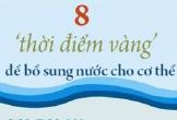 Uống nước vào 8 'thời điểm vàng' giúp gia tăng lợi ích cho cơ thể